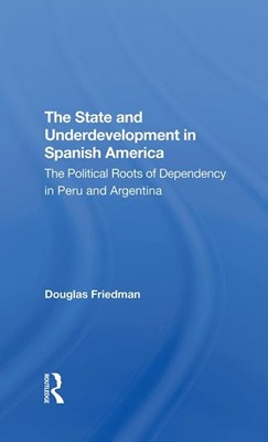 The State and Underdevelopment in Spanish America: The Political Roots of Dependency in Peru and Argentina