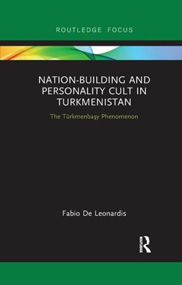 Nation-Building and Personality Cult in Turkmenistan: The T�rkmenbasy Phenomenon