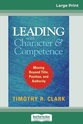 Leading with Character and Competence: Moving Beyond Title, Position, and Authority (16pt Large Print Edition)