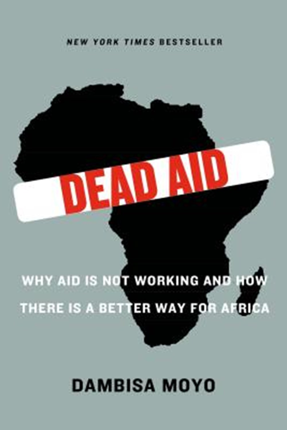Dead Aid Why Aid Is Not Working and How There Is a Better Way for Africa