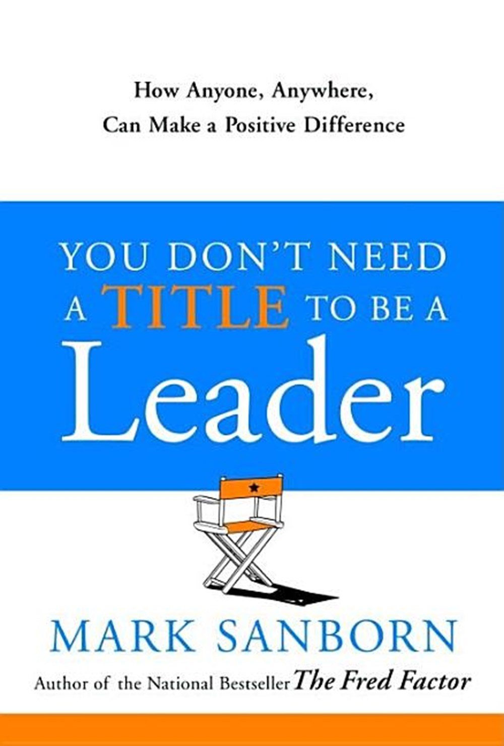 You Don't Need a Title to Be a Leader How Anyone, Anywhere, Can Make a Positive Difference
