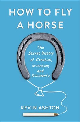 How to Fly a Horse: The Secret History of Creation, Invention, and Discovery