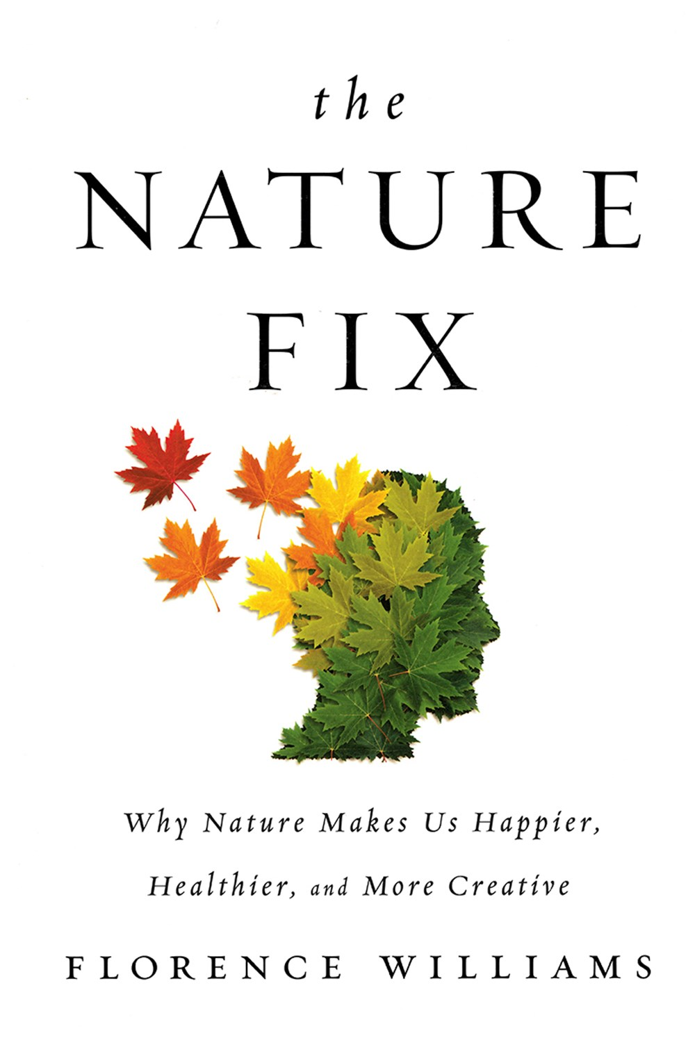 Nature Fix Why Nature Makes Us Happier, Healthier, and More Creative
