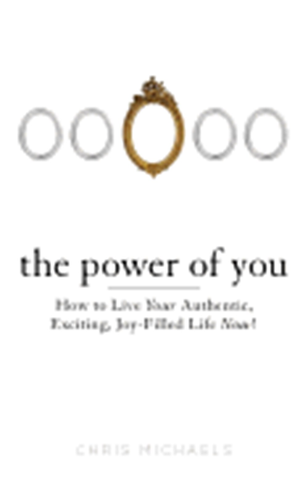 Power of You How to Live Your Authentic, Exciting, Joy-Filled Life Now!