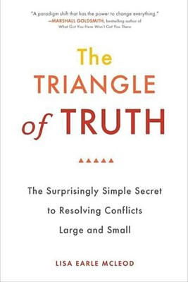 Triangle of Truth: The Surprisingly Simple Secret to Resolving Conflicts Largeand Small