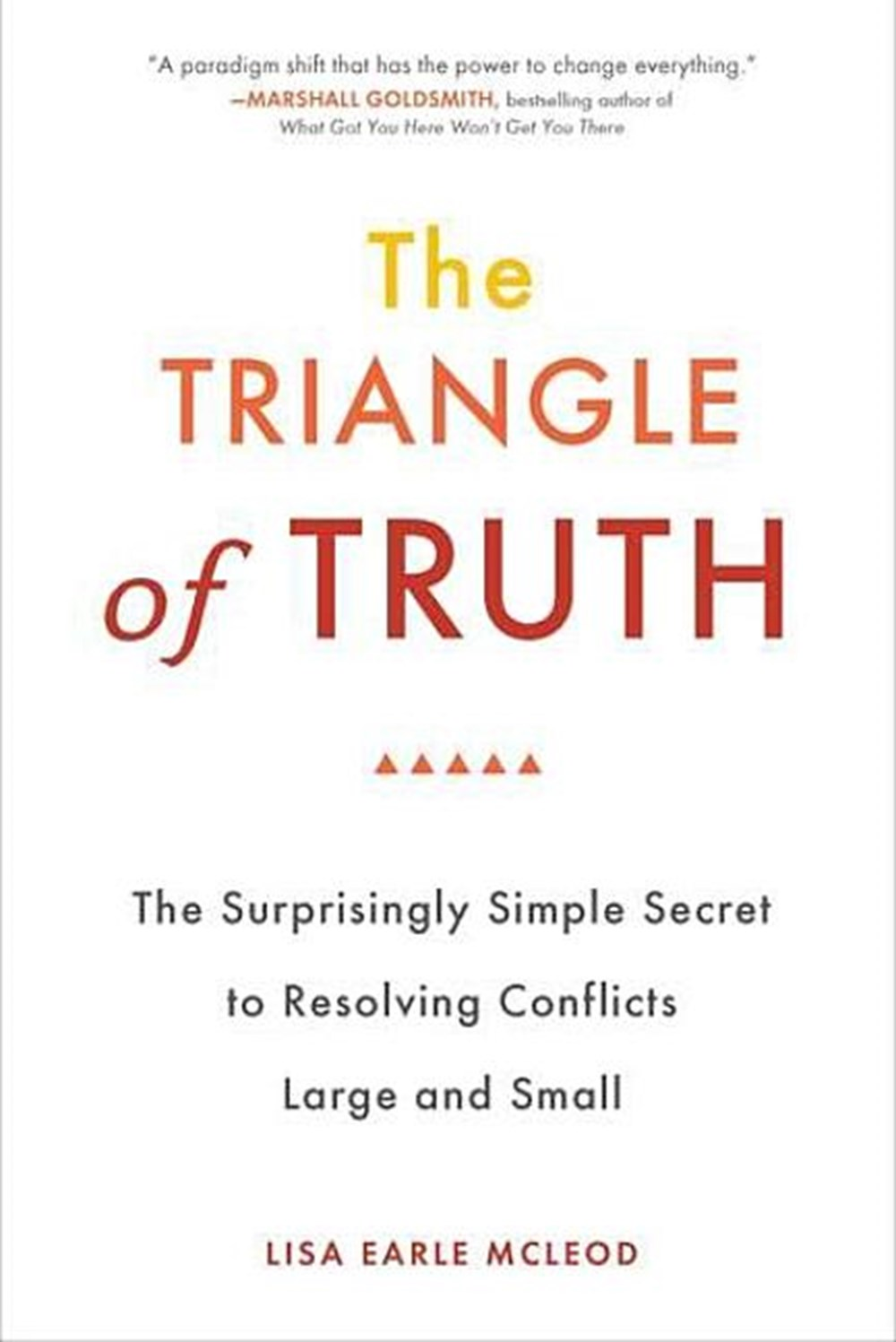 Triangle of Truth The Surprisingly Simple Secret to Resolving Conflicts Largeand Small