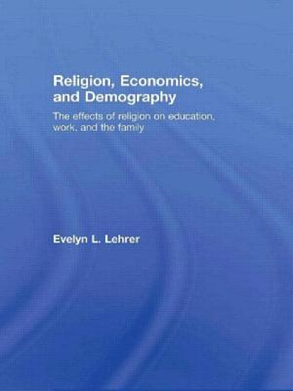 Religion, Economics and Demography The Effects of Religion on Education, Work, and the Family