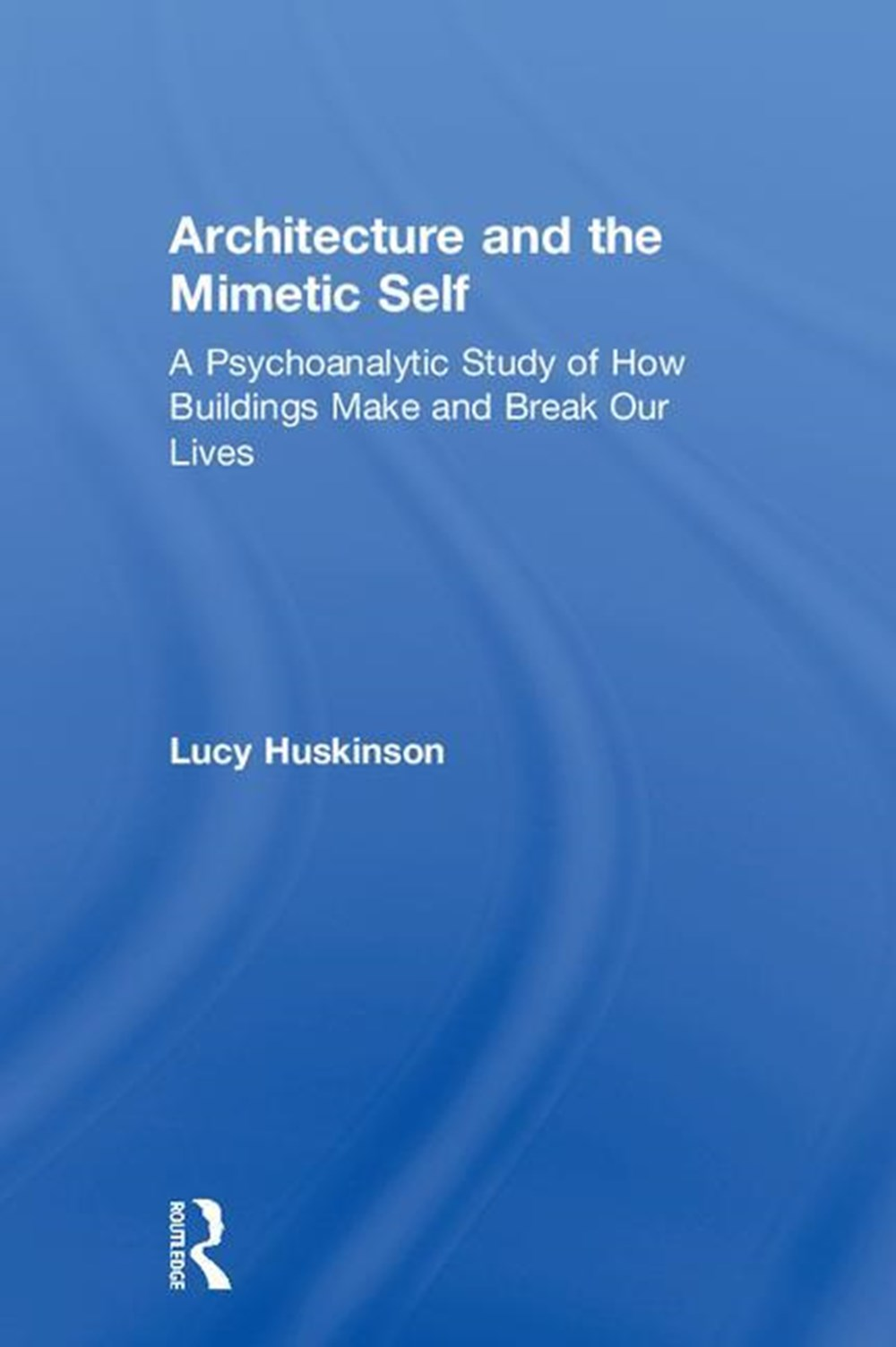 Architecture and the Mimetic Self A Psychoanalytic Study of How Buildings Make and Break Our Lives