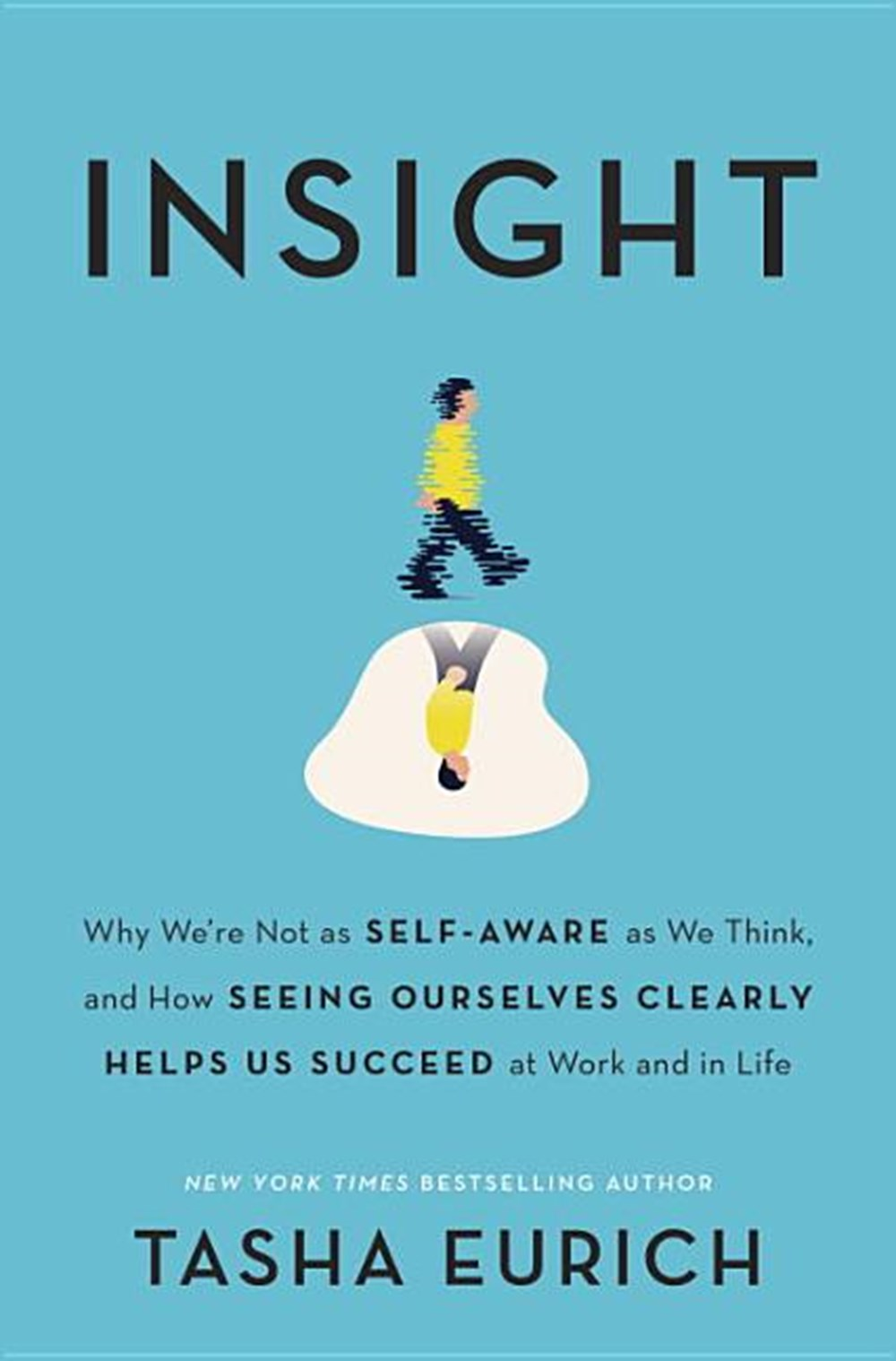 Insight Why We're Not as Self-Aware as We Think, and How Seeing Ourselves Clearly Helps Us Succeed a