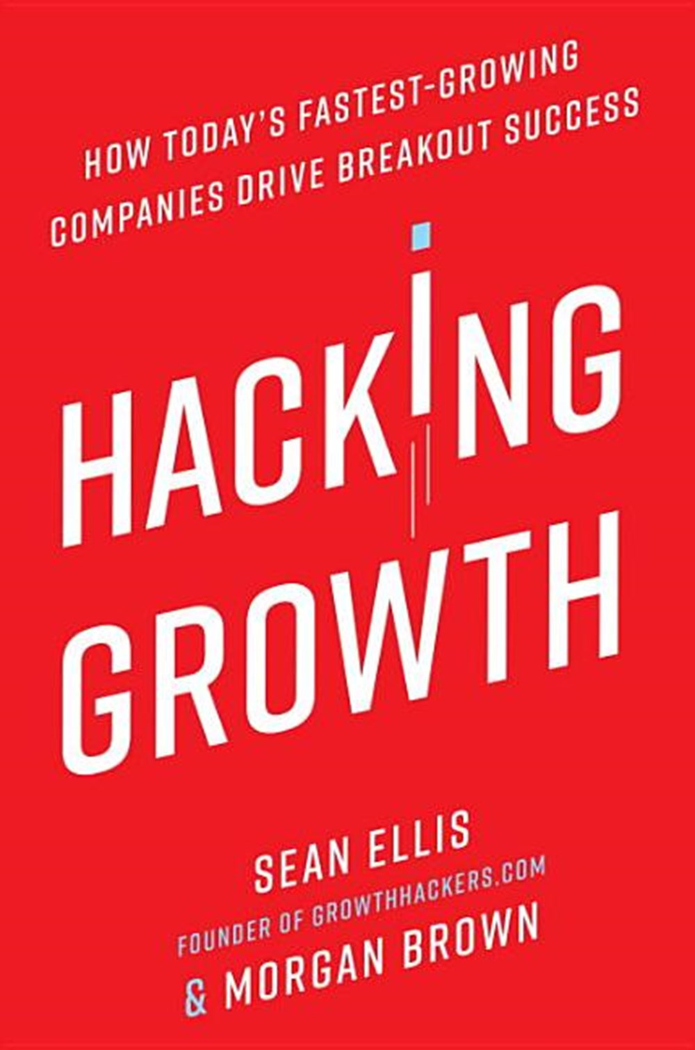 Hacking Growth How Today's Fastest-Growing Companies Drive Breakout Success