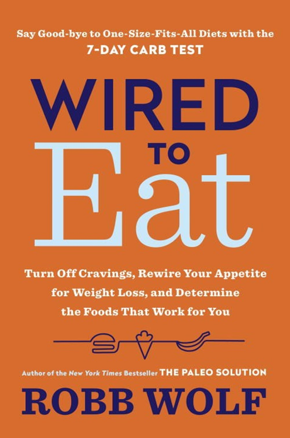 Wired to Eat Turn Off Cravings, Rewire Your Appetite for Weight Loss, and Determine the Foods That W