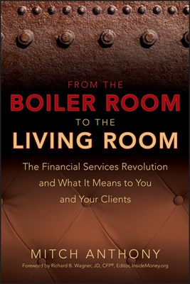 From the Boiler Room to the Living Room: What the Coming Revolution in the Financial Services Industry Means to Your and Your Clients