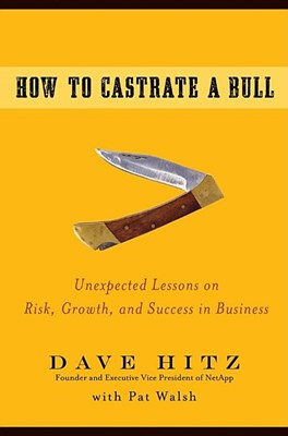 How to Castrate a Bull: Unexpected Lessons on Risk, Growth, and Success in Business