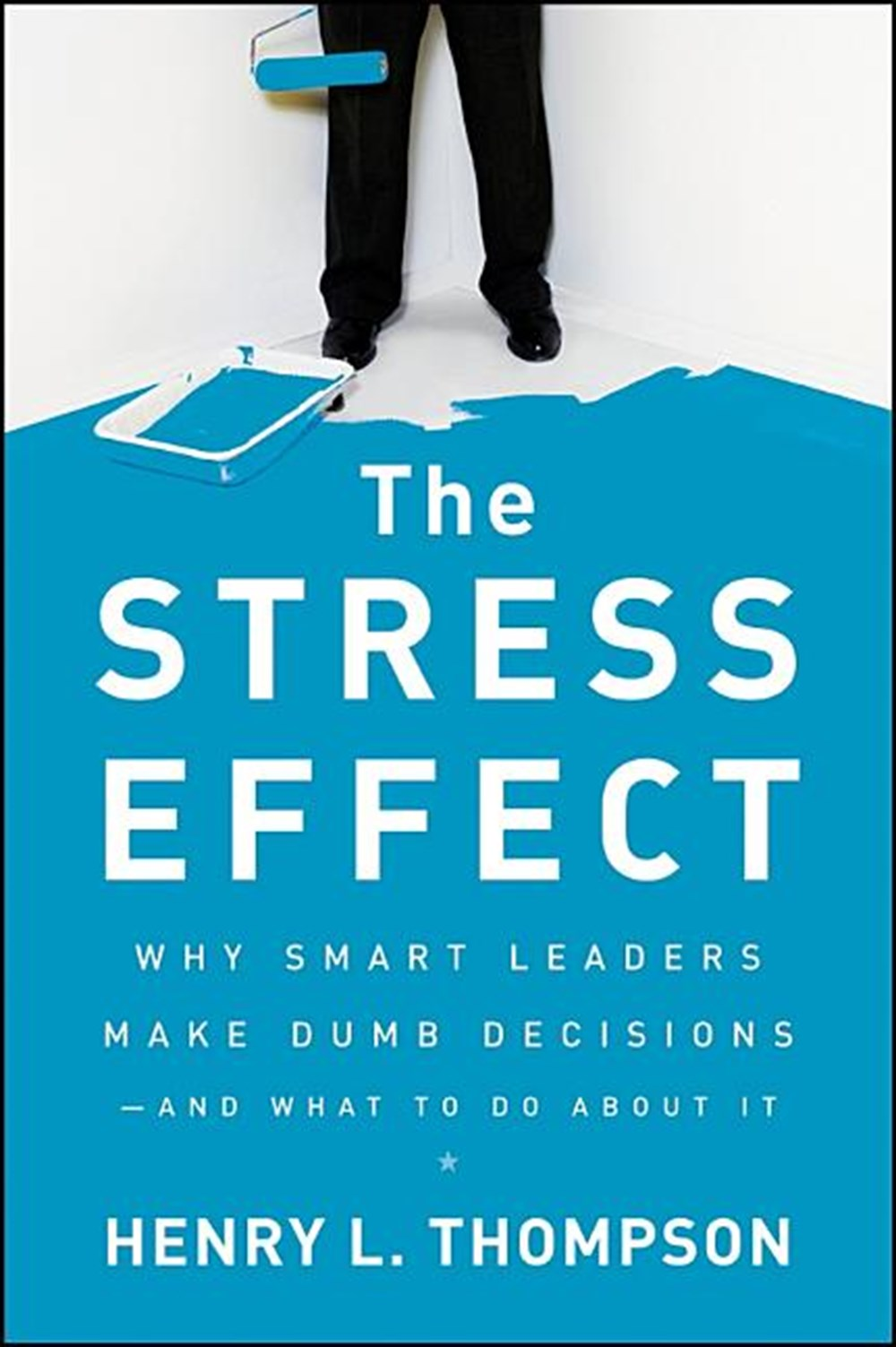 Stress Effect Why Smart Leaders Make Dumb Decisions--And What to Do about It