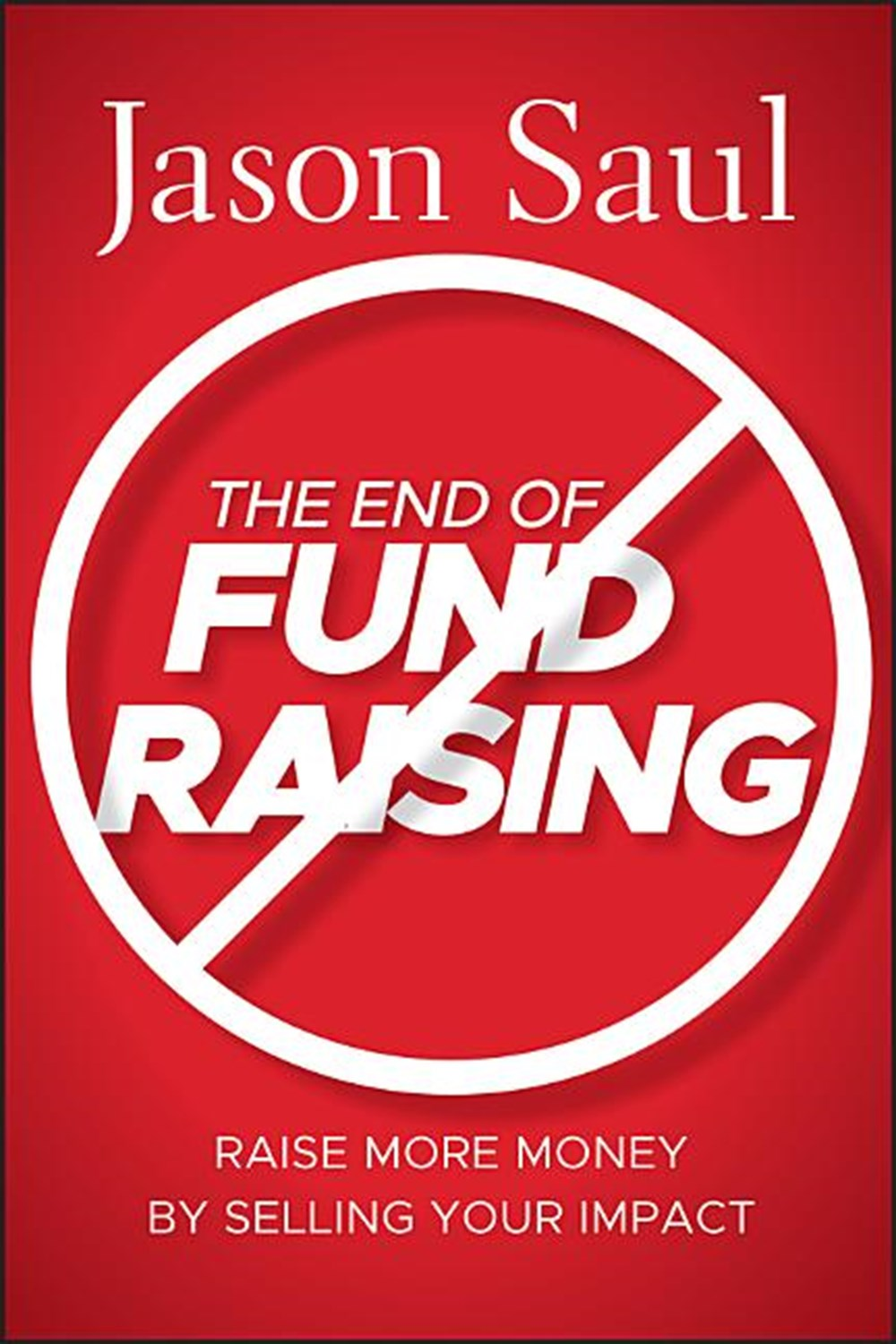 End of Fundraising Raise More Money by Selling Your Impact