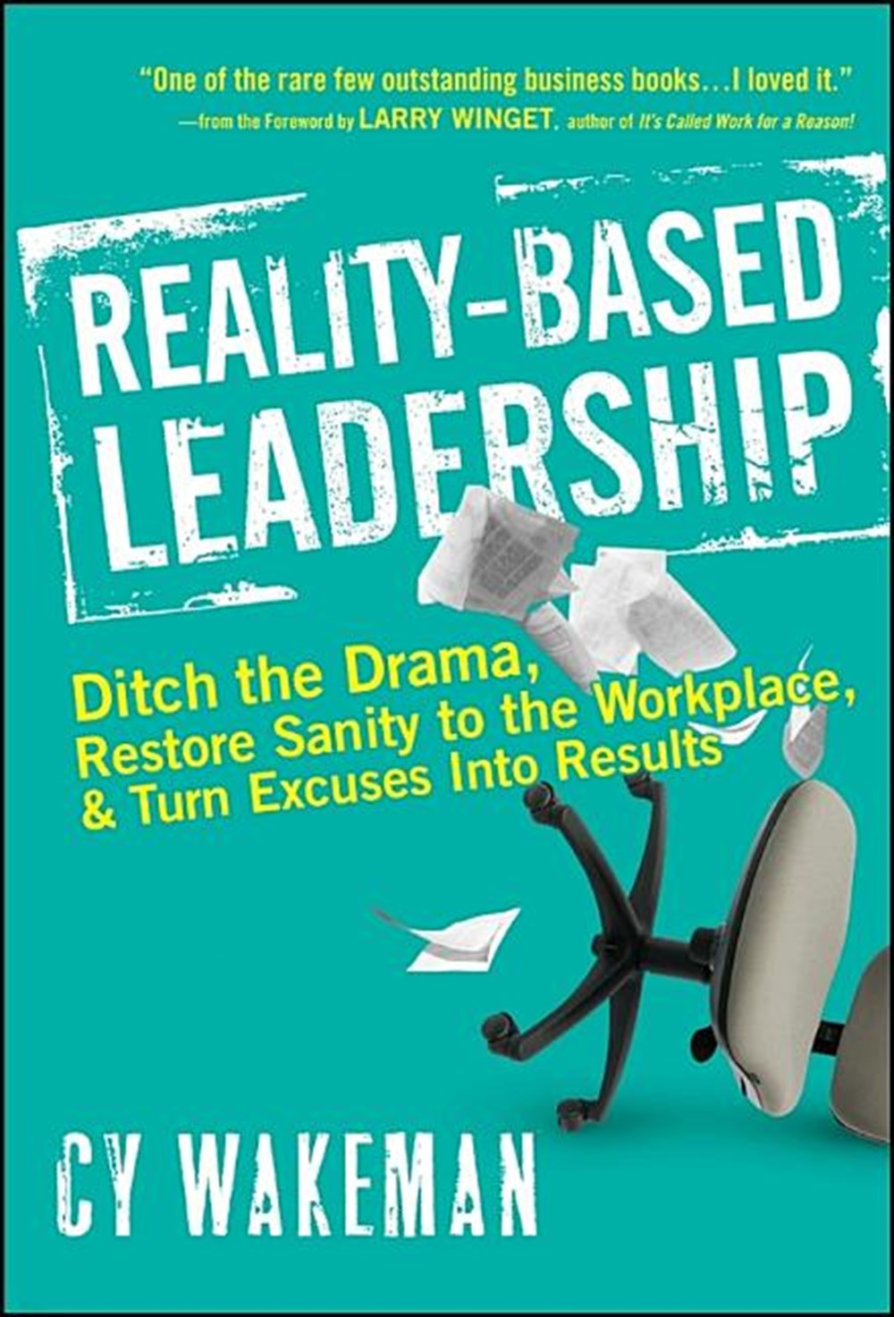 Reality-Based Leadership Ditch the Drama, Restore Sanity to the Workplace, and Turn Excuses Into Res