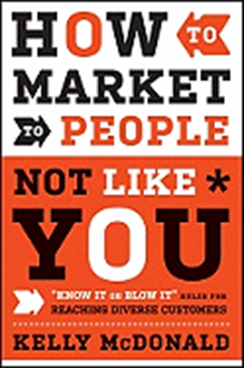 "How to Market to People Not Like You ""know It or Blow It"" Rules for Reaching Diverse Customers"