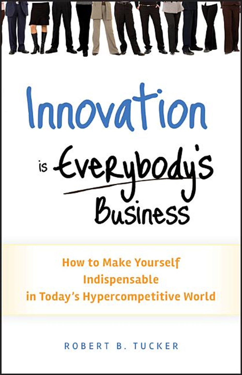 Innovation Is Everybody's Business How to Make Yourself Indispensable in Today's Hypercompetitive Wo