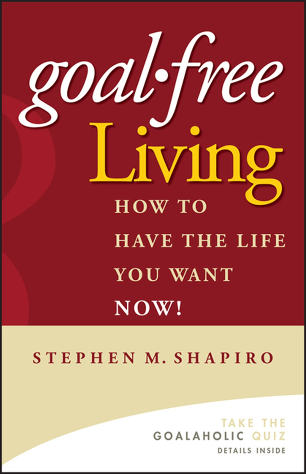Goal-Free Living How to Have the Life You Want Now!