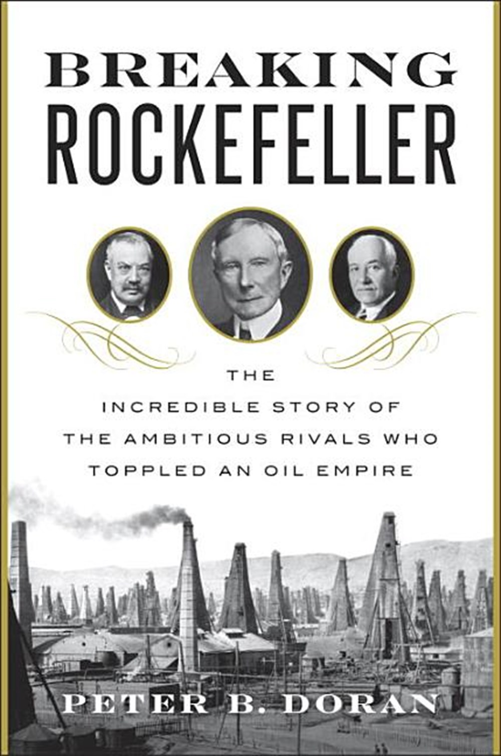 Breaking Rockefeller The Incredible Story of the Ambitious Rivals Who Toppled an Oil Empire