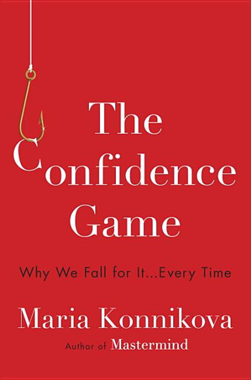 Confidence Game Why We Fall for It . . . Every Time