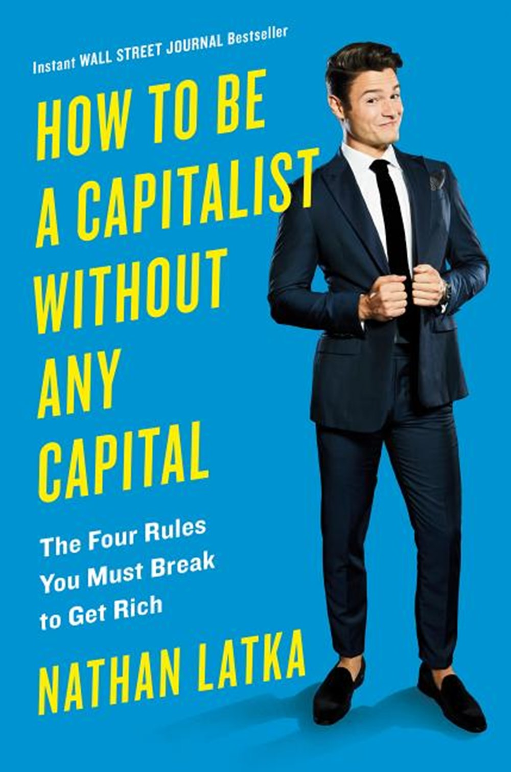 How to Be a Capitalist Without Any Capital The Four Rules You Must Break to Get Rich
