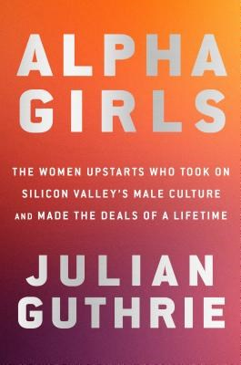 Alpha Girls: The Women Upstarts Who Took on Silicon Valley's Male Culture and Made the Deals of a Lifetime