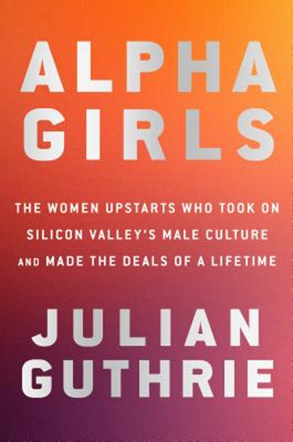 Alpha Girls The Women Upstarts Who Took on Silicon Valley's Male Culture and Made the Deals of a Lif
