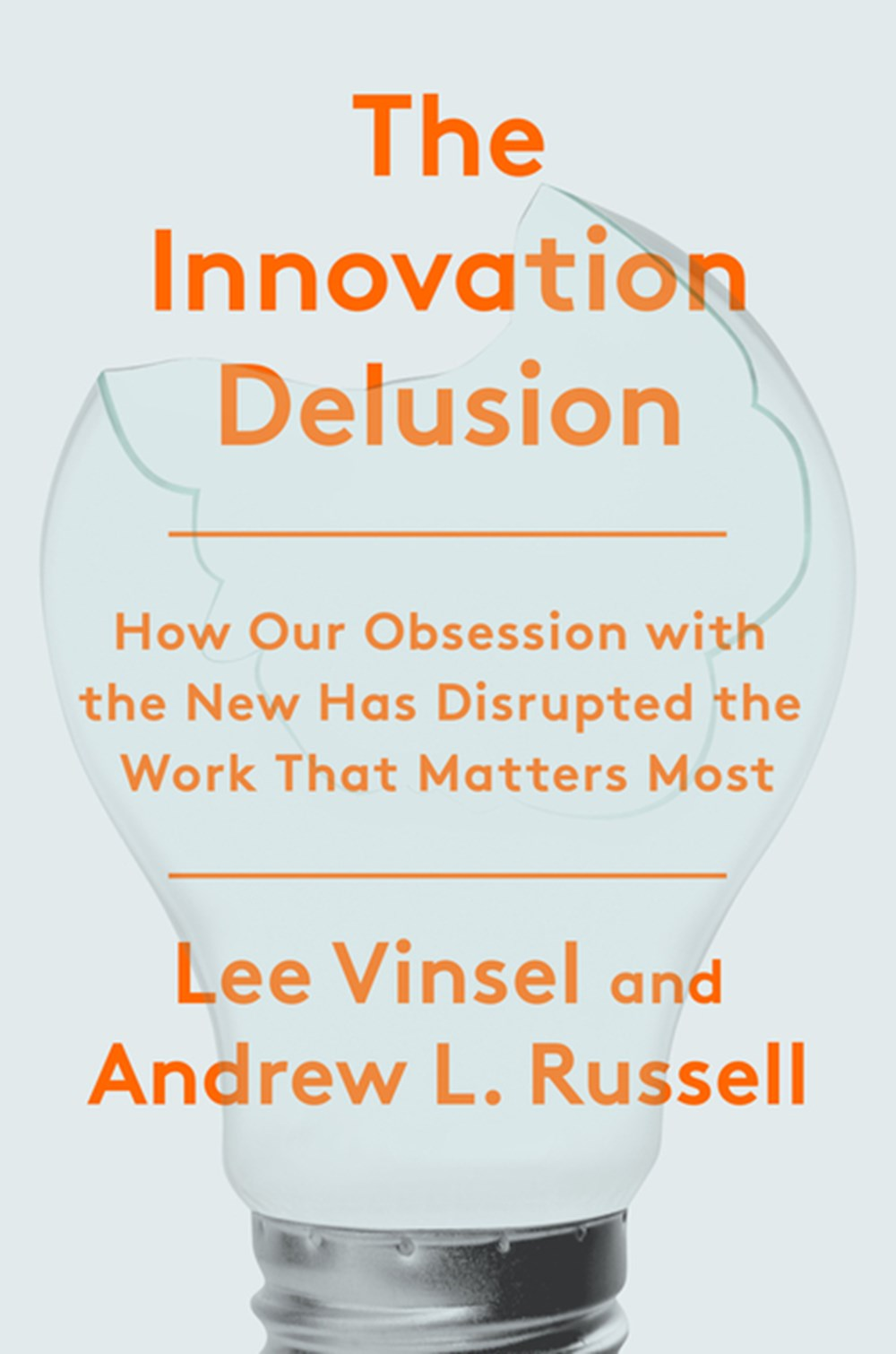 Innovation Delusion How Our Obsession with the New Has Disrupted the Work That Matters Most