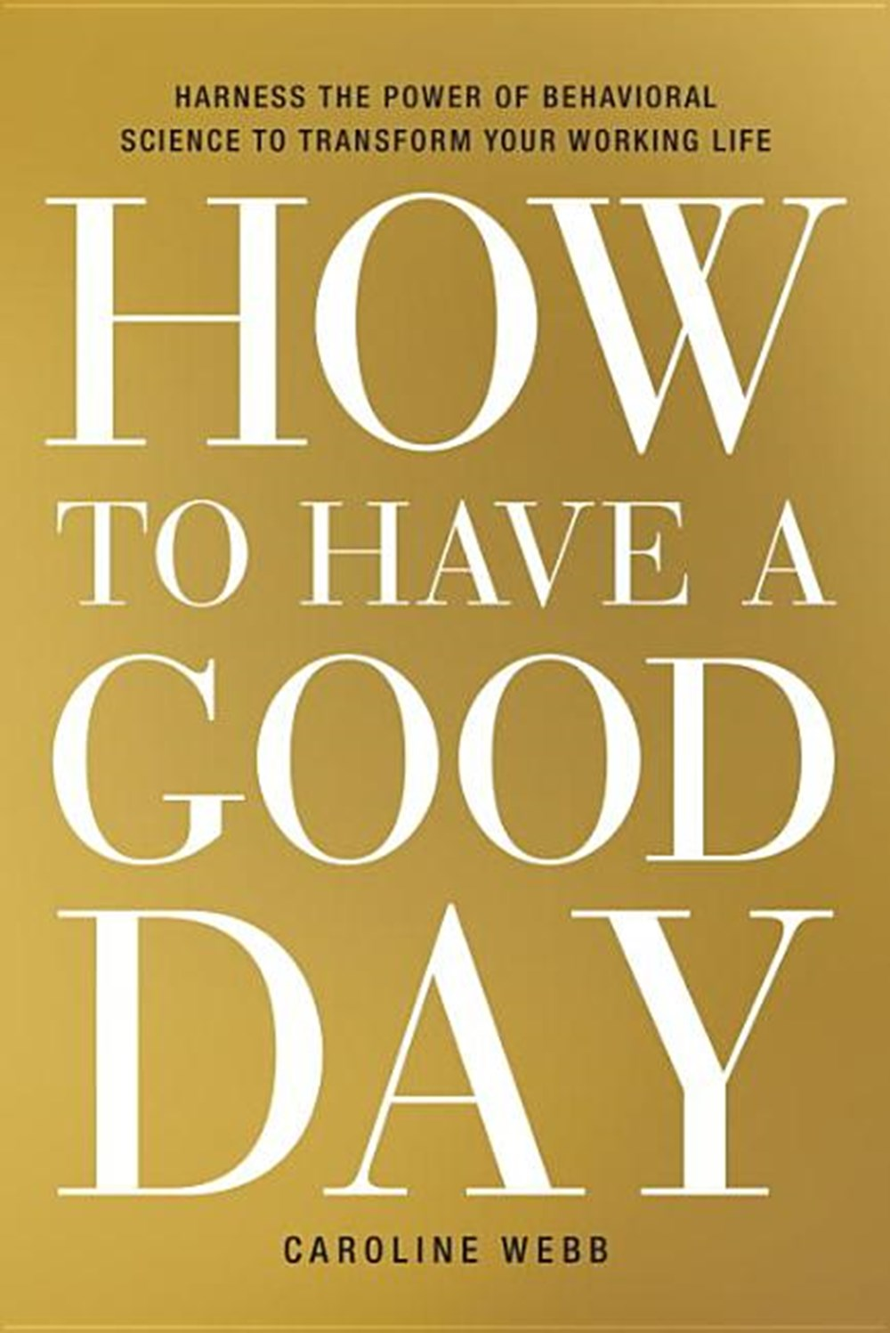 How to Have a Good Day Harness the Power of Behavioral Science to Transform Your Working Life