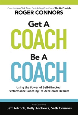 Get a Coach, Be a Coach: Using the Power of Self-Directed Performance Coaching to Accelerate Results