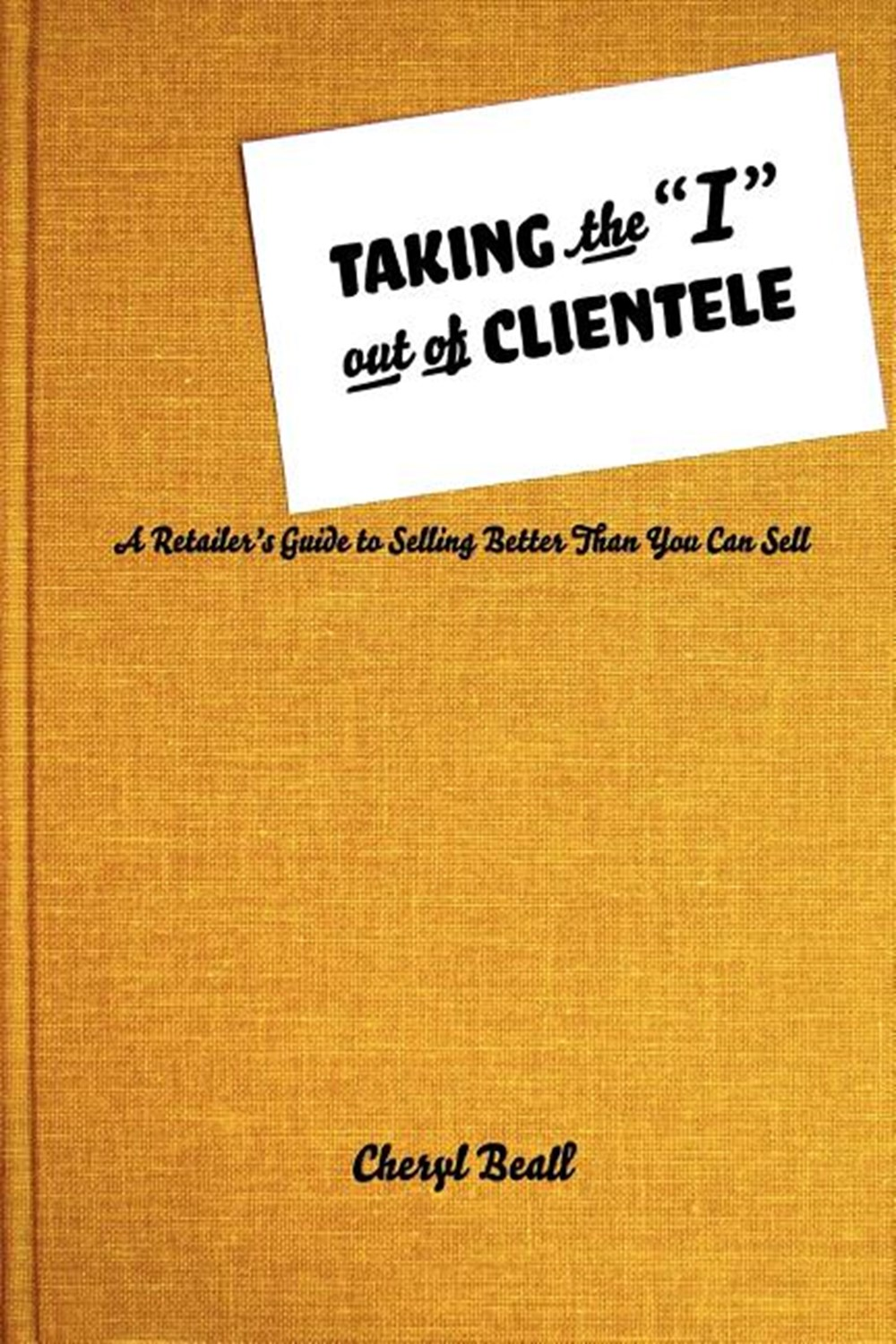 Taking the I Out of Clientele A Retailer's Guide to Selling Better Than You Can Sell