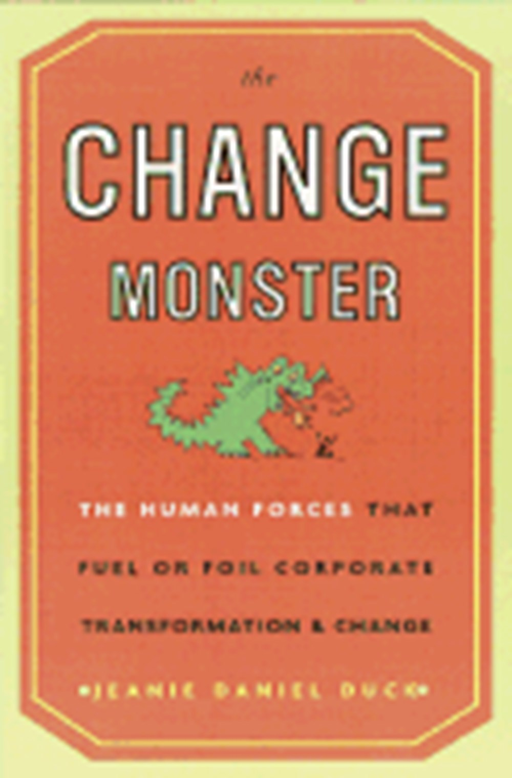 Change Monster The Human Forces That Fuel or Foil Corporate Transformation and Change