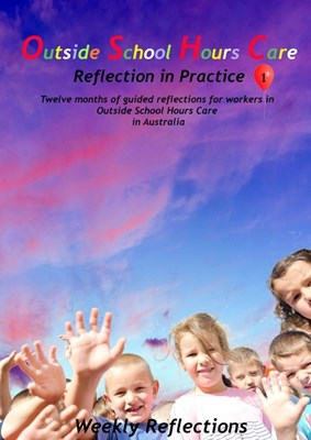Outside School Hours Care: Reflection in Practise Volume 1: 12 months of guided reflections for workers in Outside School Hours Care in Australia
