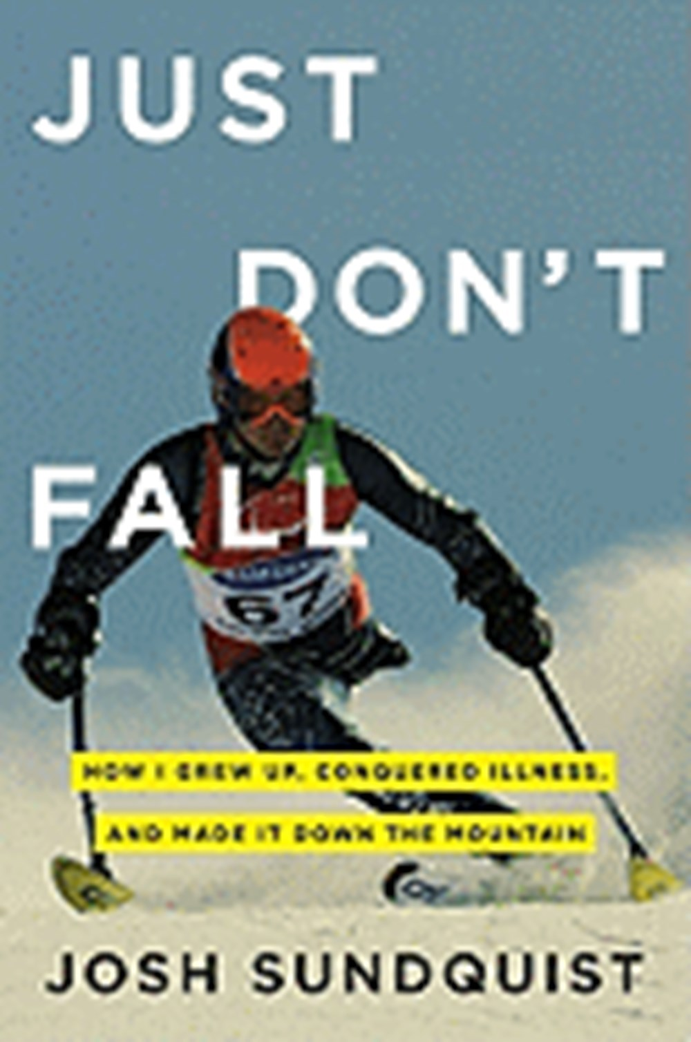 Just Don't Fall A Hilariously True Story of Childhood, Cancer, Amputation, Romantic Yearning, Truth,