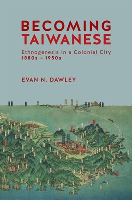 Becoming Taiwanese: Ethnogenesis in a Colonial City, 1880s-1950s