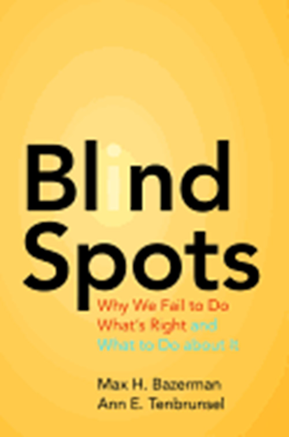 Blind Spots Why We Fail to Do What's Right and What to Do about It