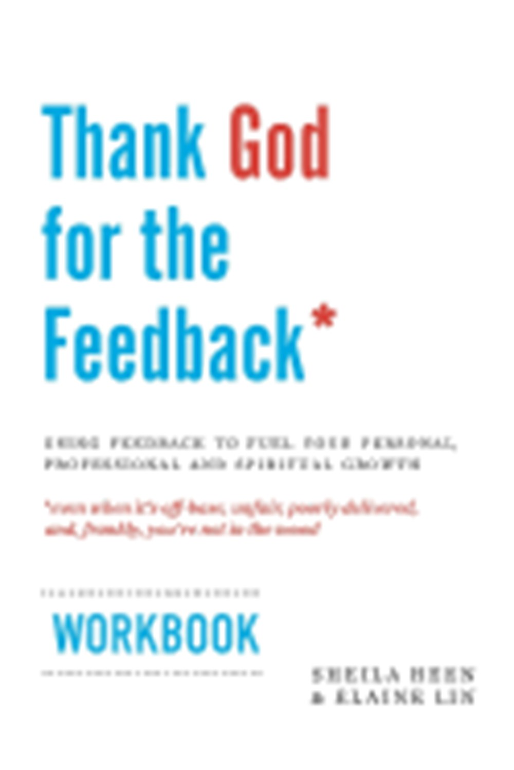 Thank God for the Feedback Using Feedback to Fuel Your Personal, Professional and Spiritual Growth