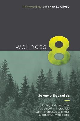 Wellness 8: The Eight Dimensions to Achieving Incredible Health, Increased Happiness and Continual Well-being