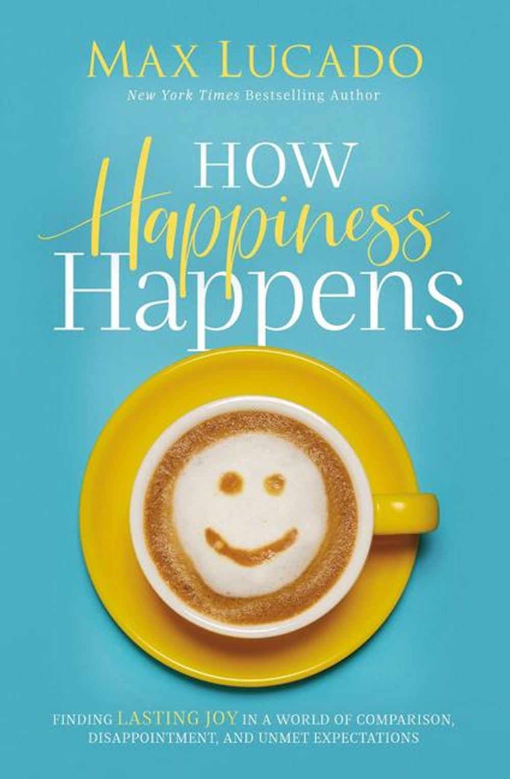 How Happiness Happens Finding Lasting Joy in a World of Comparison, Disappointment, and Unmet Expect