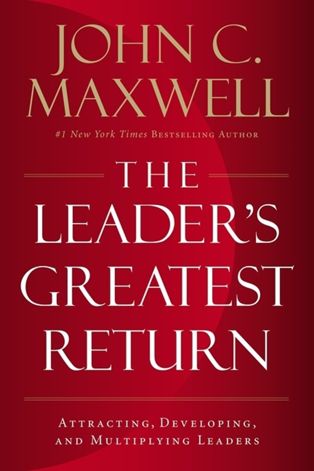 Leader's Greatest Return: Attracting, Developing, and Multiplying Leaders