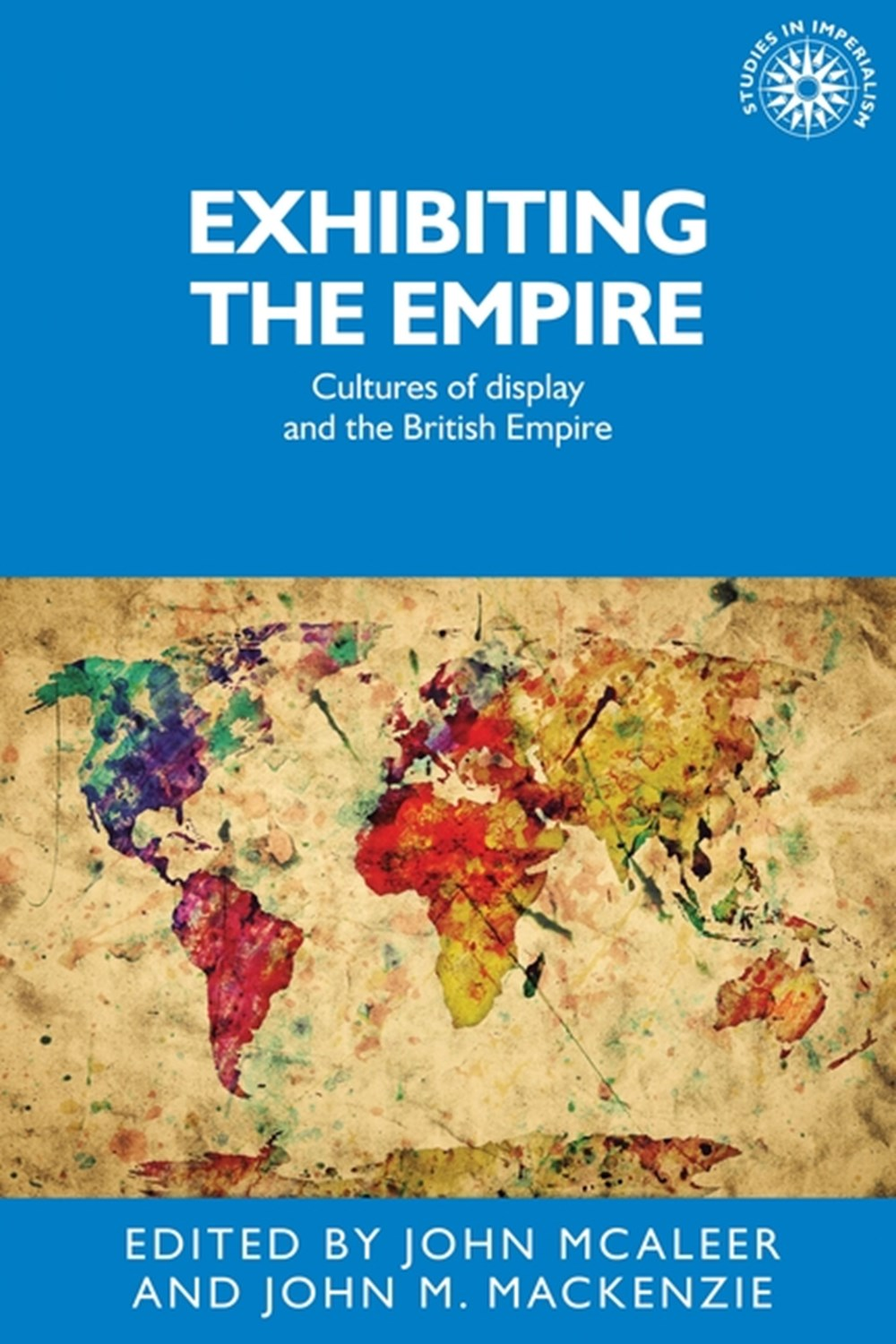 Exhibiting the Empire Cultures of Display and the British Empire