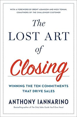 Lost Art of Closing: Winning the Ten Commitments That Drive Sales