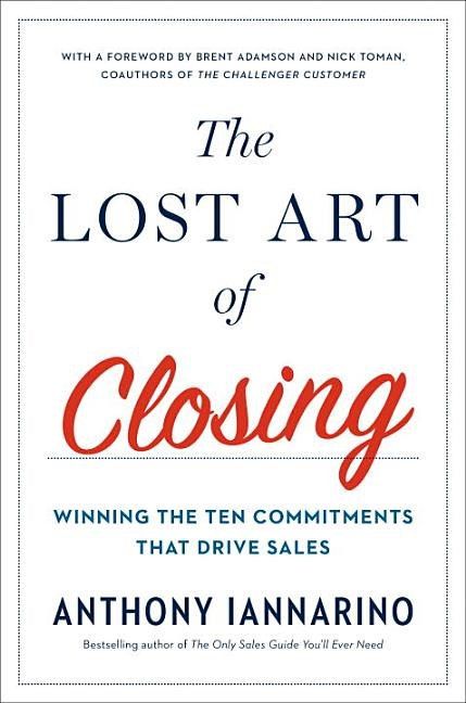 Lost Art of Closing Winning the Ten Commitments That Drive Sales