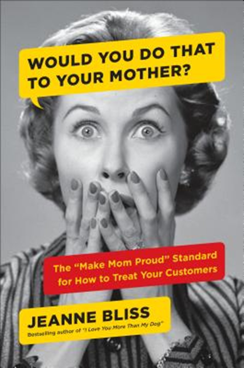 "Would You Do That to Your Mother? The ""make Mom Proud"" Standard for How to Treat Your Customers"