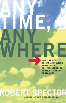 Anytime, Anywhere: How the Best Bricks- And-Clicks Businesse Deliver Seamless Service to Their Customers (Revised)