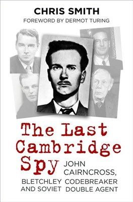 The Last Cambridge Spy: John Cairncross, Bletchley Codebreaker and Soviet Double Agent