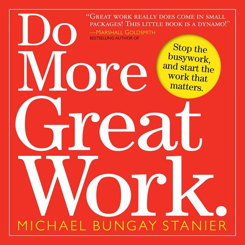 Do More Great Work Stop the Busywork, and Start the Work That Matters.