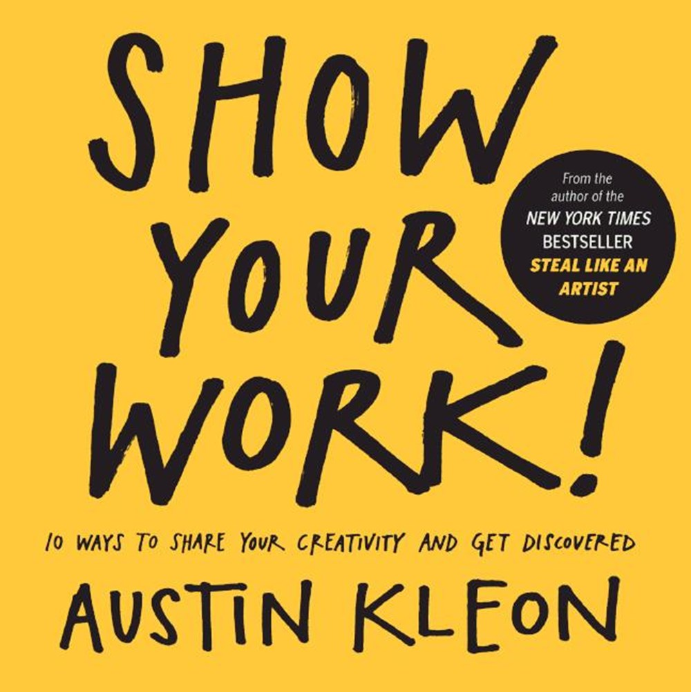 Show Your Work! 10 Ways to Show Your Creativity and Get Discovered 10 Ways to Share Your Creativity