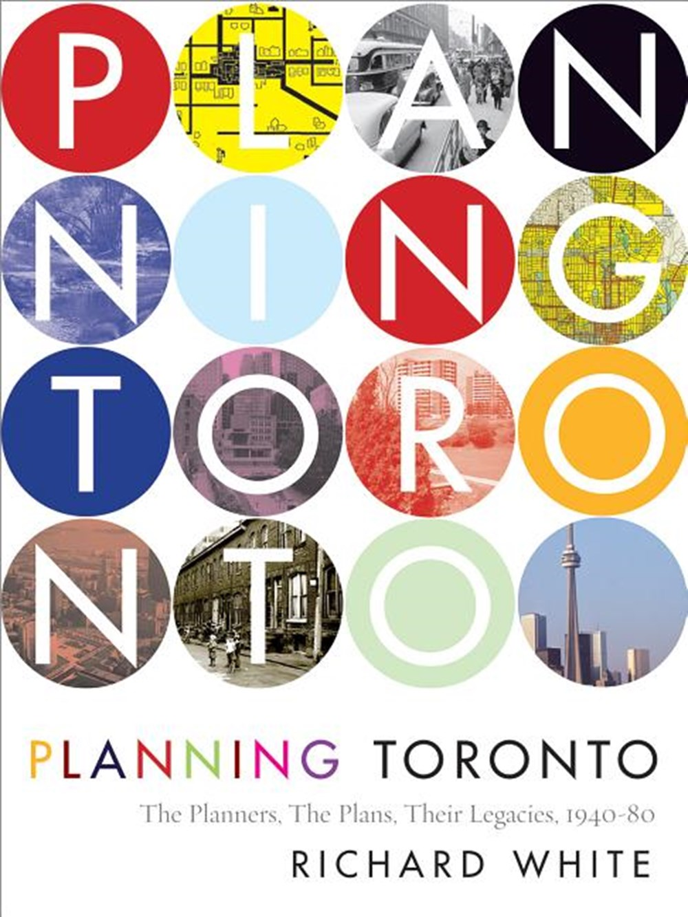 Planning Toronto The Planners, the Plans, Their Legacies, 1940-80